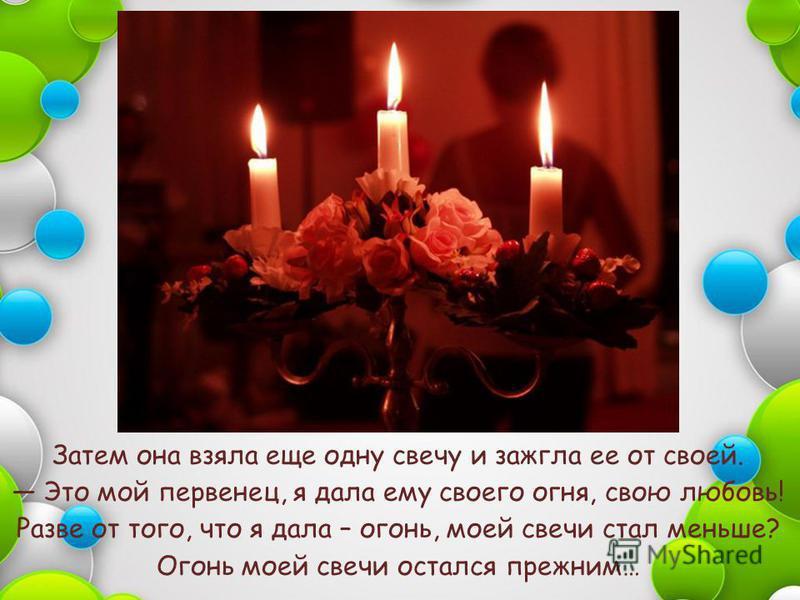 Затем она взяла еще одну свечу и зажгла ее от своей. Это мой первенец, я дала ему своего огня, свою любовь! Разве от того, что я дала – огонь, моей свечи стал меньше? Огонь моей свечи остался прежним…