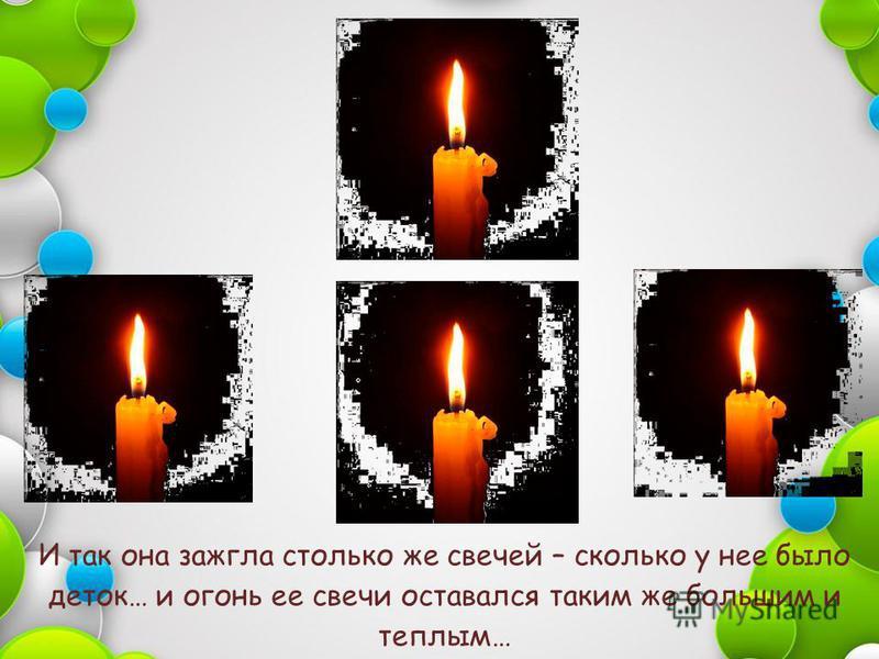 И так она зажгла столько же свечей – сколько у нее было деток… и огонь ее свечи оставался таким же большим и теплым…