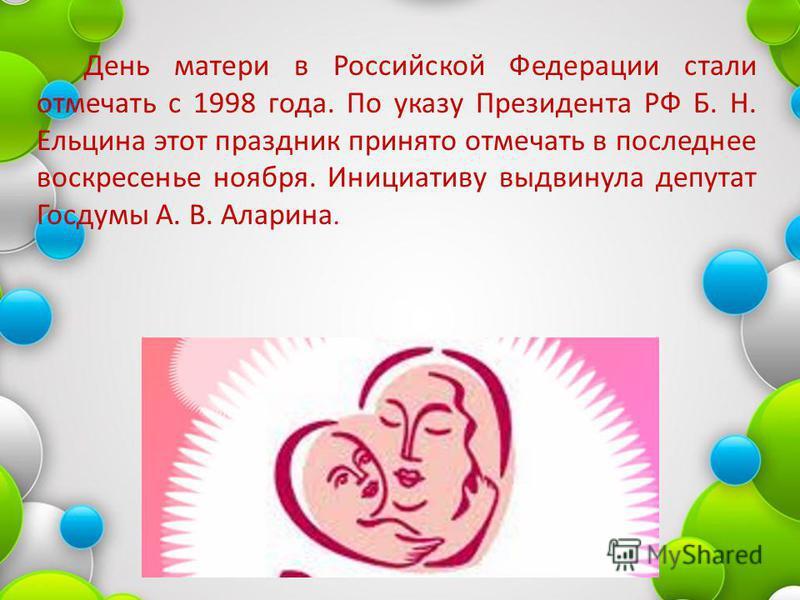 День матери в Российской Федерации стали отмечать с 1998 года. По указу Президента РФ Б. Н. Ельцина этот праздник принято отмечать в последнее воскресенье ноября. Инициативу выдвинула депутат Госдумы А. В. Аларина.