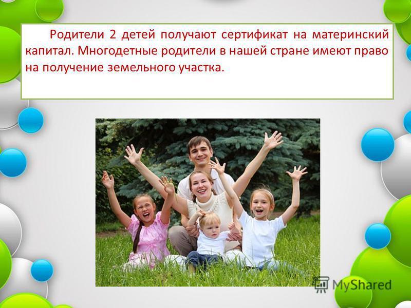 Родители 2 детей получают сертификат на материнский капитал. Многодетные родители в нашей стране имеют право на получение земельного участка.