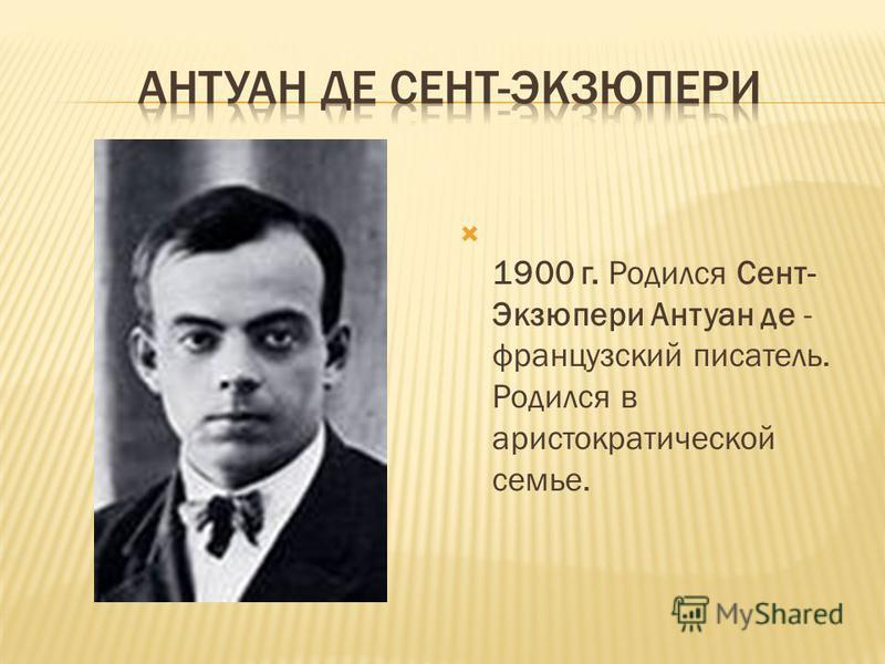 1900 г. Родился Сент- Экзюпери Антуан де - французский писатель. Родился в аристократической семье.