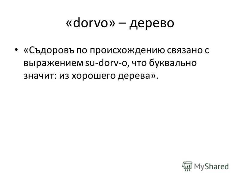 «dorvo» – дерево «Съдоровъ по происхождению связано с выражением su-dorv-o, что буквально значит: из хорошего дерева».