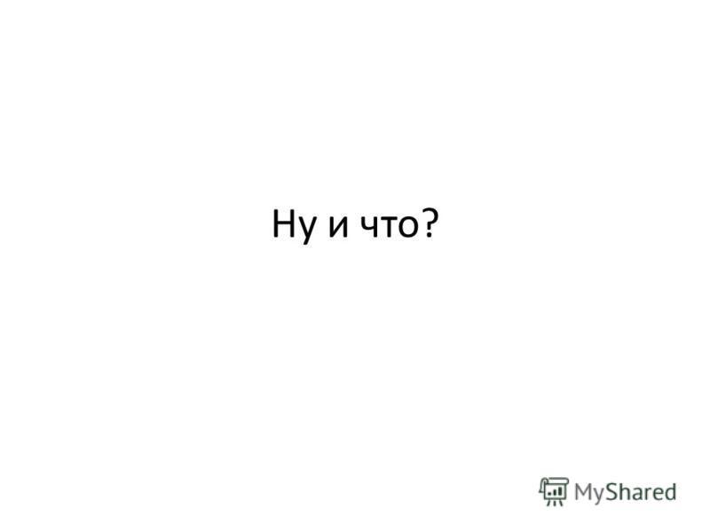 Ну и что?