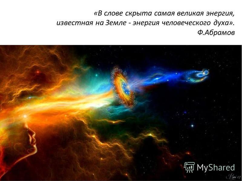 «В слове скрыта самая великая энергия, известная на Земле - энергия человеческого духа». Ф.Абрамов