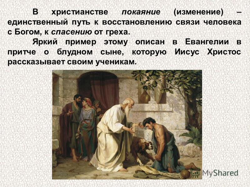 В христианстве покаяние (изменение) – единственный путь к восстановлению связи человека с Богом, к спасению от греха. Яркий пример этому описан в Евангелии в притче о блудном сыне, которую Иисус Христос рассказывает своим ученикам.