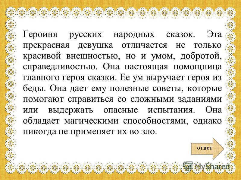 Героиня русских народных сказок. Эта прекрасная девушка отличается не только красивой внешностью, но и умом, добротой, справедливостью. Она настоящая помощница главного героя сказки. Ее ум выручает героя из беды. Она дает ему полезные советы, которые