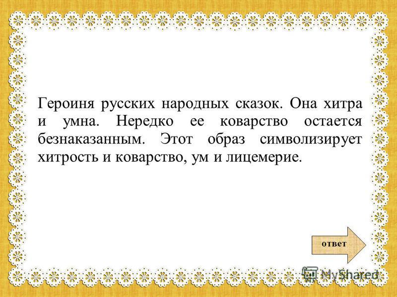 Героиня русских народных сказок. Она хитра и умна. Нередко ее коварство остается безнаказанным. Этот образ символизирует хитрость и коварство, ум и лицемерие. ответ