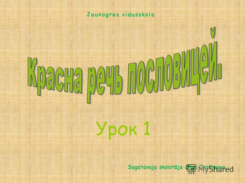 Урок 1 Sagatavoja skolotāja Olga Trofimova Jaunogres vidusskola