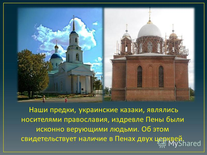 Наши предки, украинские казаки, являлись носителями православия, издревле Пены были исконно верующими людьми. Об этом свидетельствует наличие в Пенах двух церквей.