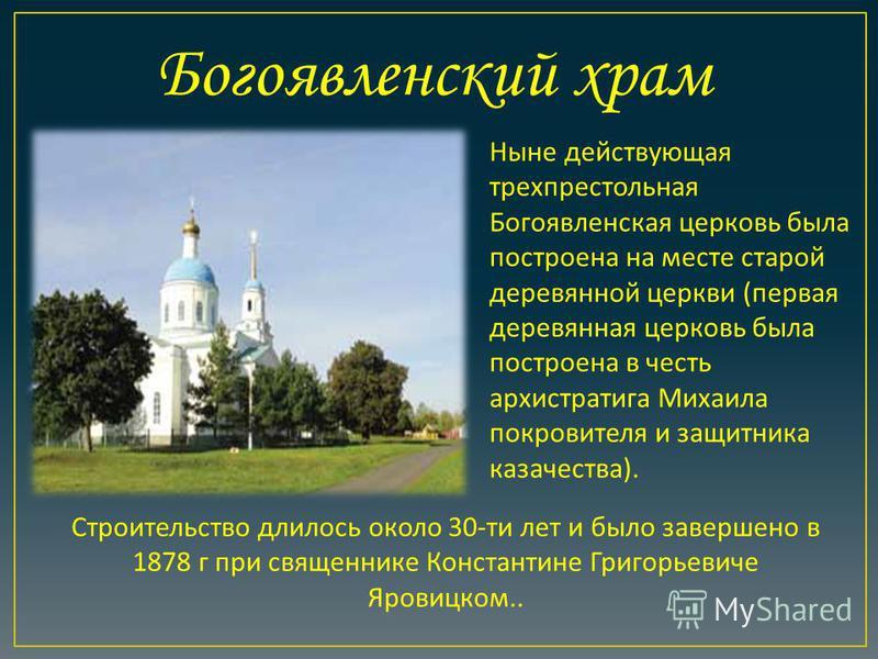 Строительство длилось около 30- ти лет и было завершено в 1878 г при священнике Константине Григорьевиче Яровицком.. Богоявленский храм Ныне действующая трехпрестольная Богоявленская церковь была построена на месте старой деревянной церкви ( первая д