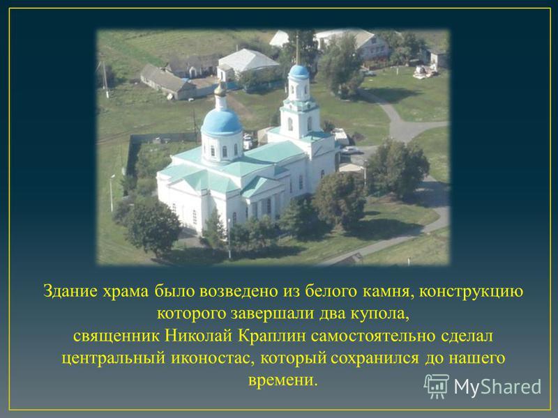 Здание храма было возведено из белого камня, конструкцию которого завершали два купола, священник Николай Краплин самостоятельно сделал центральный иконостас, который сохранился до нашего времени.