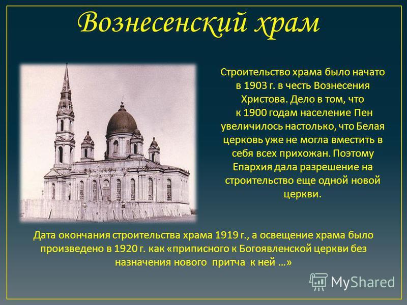 Дата окончания строительства храма 1919 г., а освещение храма было произведено в 1920 г. как « приписного к Богоявленской церкви без назначения нового притча к ней …» Строительство храма было начато в 1903 г. в честь Вознесения Христова. Дело в том,