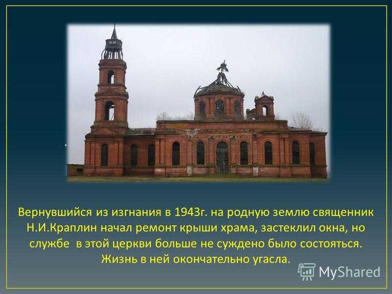 Вернувшийся из изгнания в 1943 г. на родную землю священник Н. И. Краплин начал ремонт крыши храма, застеклил окна, но службе в этой церкви больше не суждено было состояться. Жизнь в ней окончательно угасла..