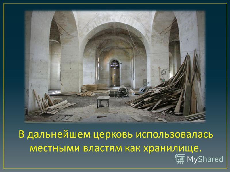 В дальнейшем церковь использовалась местными властям как хранилище.