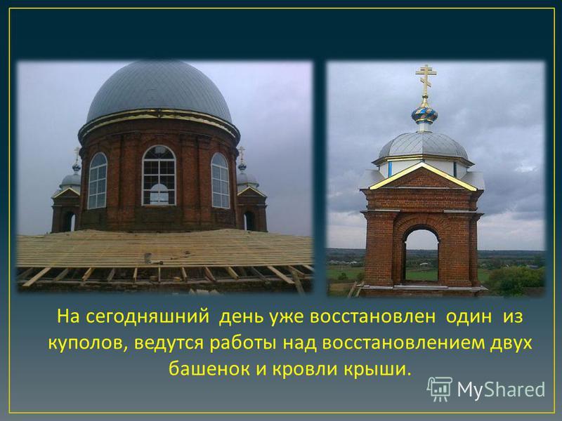 На сегодняшний день уже восстановлен один из куполов, ведутся работы над восстановлением двух башенок и кровли крыши.