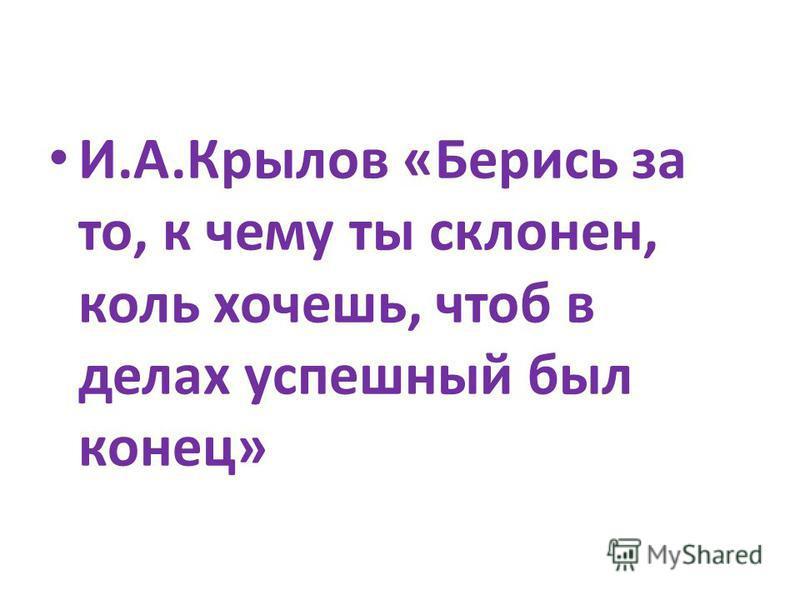 И.А.Крылов «Берись за то, к чему ты склонен, коль хочешь, чтоб в делах успешный был конец»