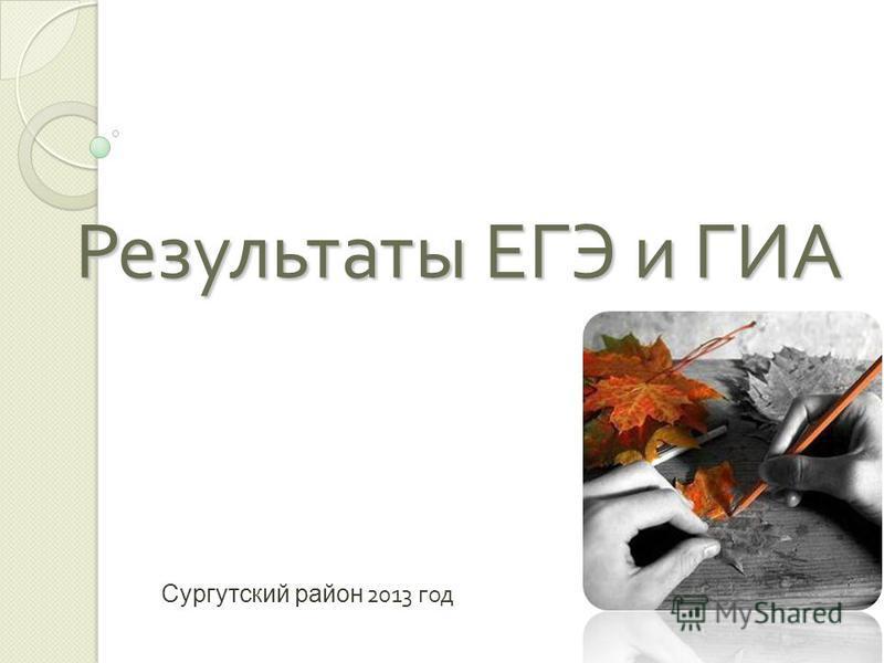 Результаты ЕГЭ и ГИА Сургутский район 201 3 год