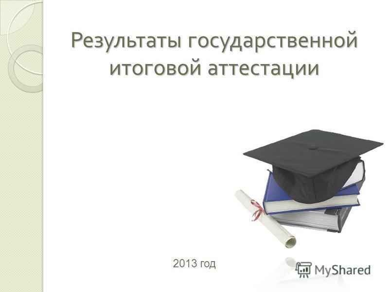 Результаты государственной итоговой аттестации 2013 год