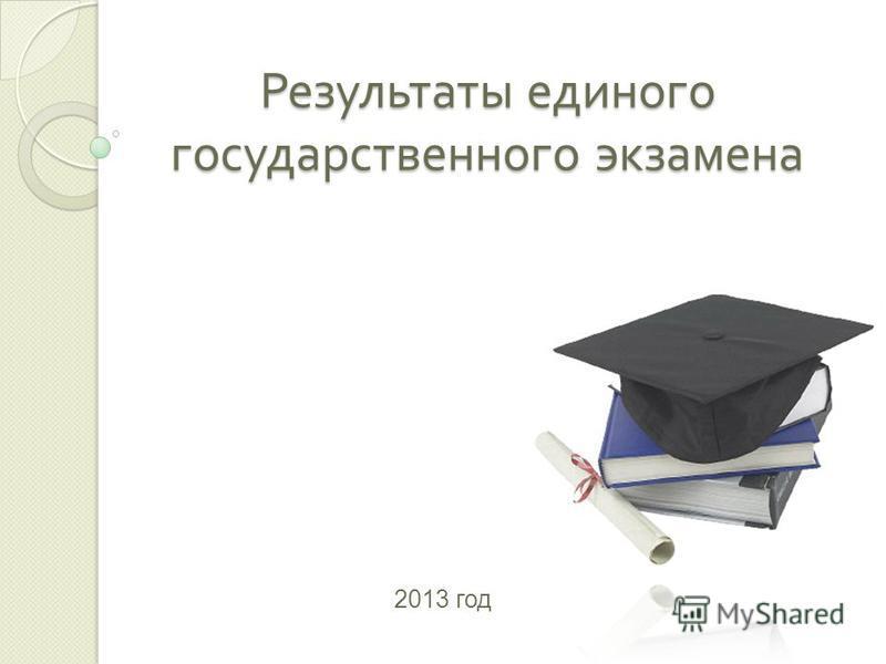 Результаты единого государственного экзамена 2013 год