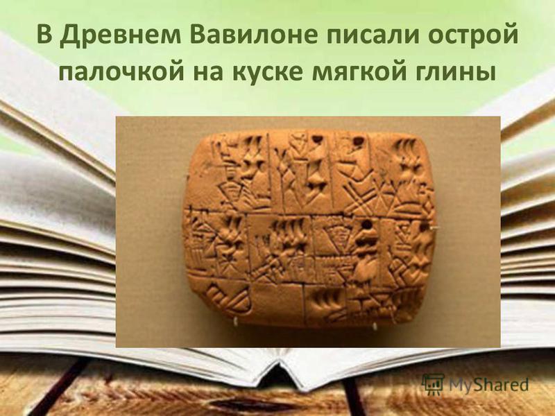 В Древнем Вавилоне писали острой палочкой на куске мягкой глины