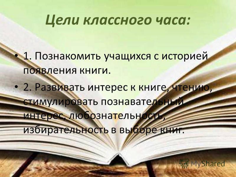 Цели классного часа: 1. Познакомить учащихся с историей появления книги. 2. Развивать интерес к книге, чтению, стимулировать познавательный интерес, любознательность, избирательность в выборе книг.