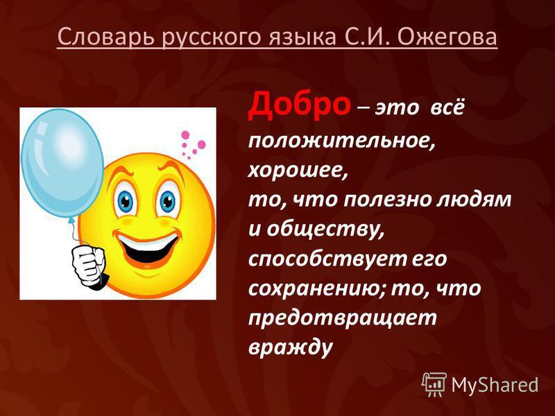 Словарь русского языка С.И. Ожегова Добро – это всё положительное, хорошее, то, что полезно людям и обществу, способствует его сохранению; то, что предотвращает вражду