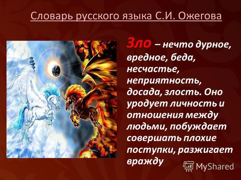 Словарь русского языка С.И. Ожегова Зло – нечто дурное, вредное, беда, несчастье, неприятность, досада, злость. Оно уродует личность и отношения между людьми, побуждает совершать плохие поступки, разжигает вражду