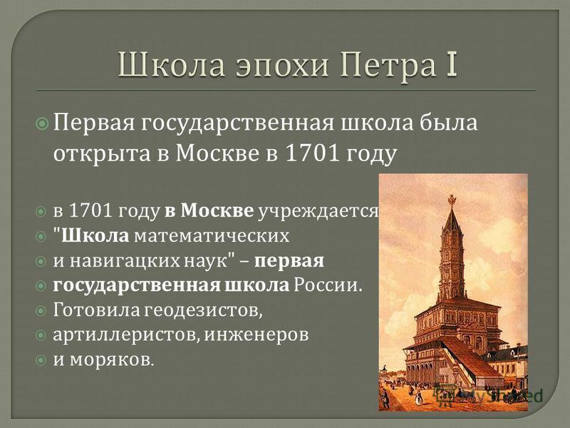 Первая государственная школа была открыта в Москве в 1701 году в 1701 году в Москве учреждается  Школа математических и навигацких наук  – первая государственная школа России. Готовила геодезистов, артиллеристов, инженеров и моряков.