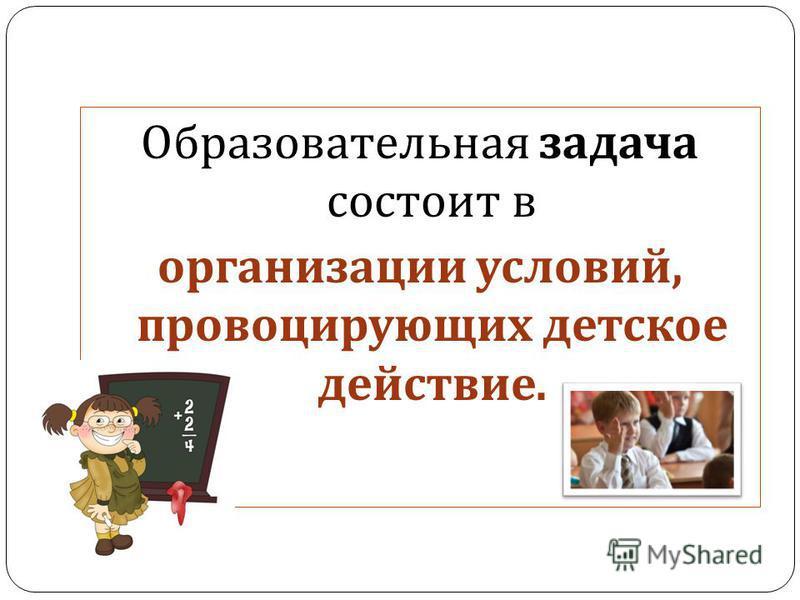 Образовательная задача состоит в организации условий, провоцирующих детское действие.