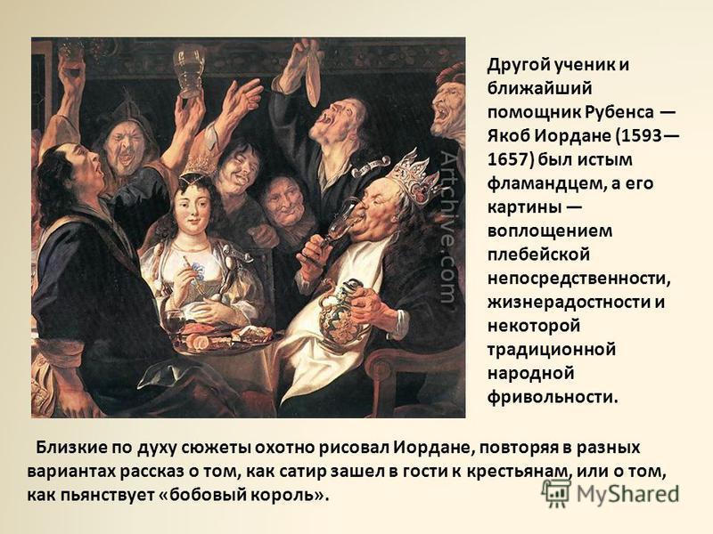 Близкие по духу сюжеты охотно рисовал Иордане, повторяя в разных вариантах рассказ о том, как сатир зашел в гости к крестьянам, или о том, как пьянствует «бобовый король». Другой ученик и ближайший помощник Рубенса Якоб Иордане (1593 1657) был истым