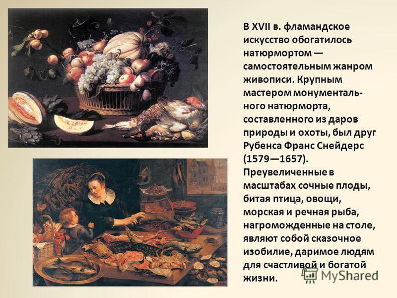 В XVII в. фламандское искусство обогатилось натюрмортом самостоятельным жанром живописи. Крупным мастером монументального натюрморта, составленного из даров природы и охоты, был друг Рубенса Франс Снейдерс (15791657). Преувеличенные в масштабах сочны