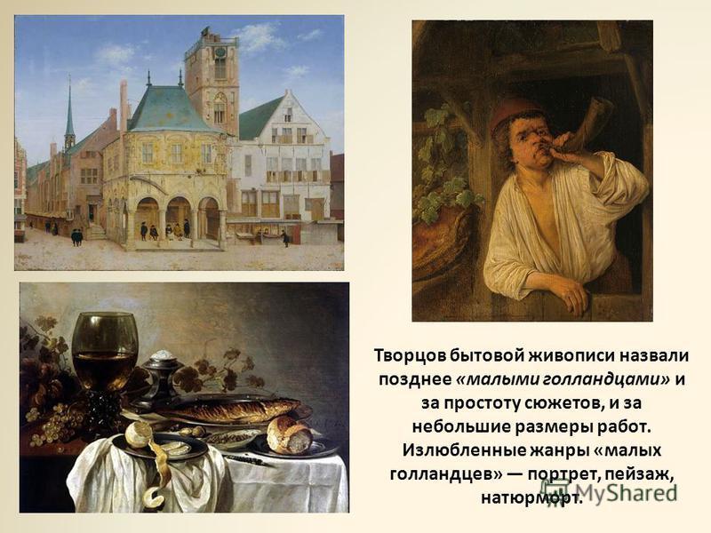 Творцов бытовой живописи назвали позднее «малыми голландцами» и за простоту сюжетов, и за небольшие размеры работ. Излюбленные жанры «малых голландцев» портрет, пейзаж, натюрморт.