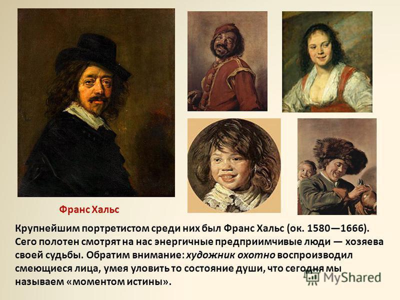 Крупнейшим портретистом среди них был Франс Хальс (ок. 15801666). Сего полотен смотрят на нас энергичные предприимчивые люди хозяева своей судьбы. Обратим внимание: художник охотно воспроизводил смеющиеся лица, умея уловить то состояние души, что сег