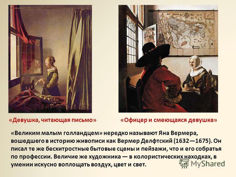 «Великим малым голландцем» нередко называют Яна Вермера, вошедшего в историю живописи как Вермер Делфтский (16321675). Он писал те же бесхитростные бытовые сцены и пейзажи, что и его собратья по профессии. Величие же художника в колористических наход