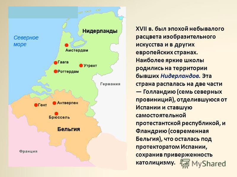 XVII в. был эпохой небывалого расцвета изобразительного искусства и в других европейских странах. Наиболее яркие школы родились на территории бывших Нидерландов. Эта страна распалась на две части Голландию (семь северных провинций), отделившуюся от И