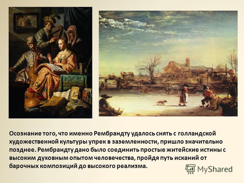 Осознание того, что именно Рембрандту удалось снять с голландской художественной культуры упрек в заземленности, пришло значительно позднее. Рембрандту дано было соединить простые житейские истины с высоким духовным опытом человечества, пройдя путь и