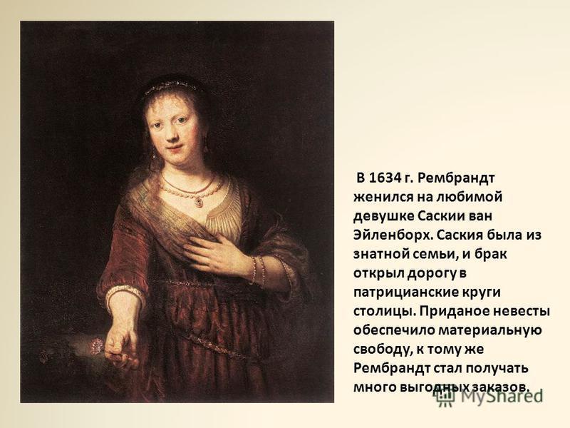 В 1634 г. Рембрандт женился на любимой девушке Саскии ван Эйленборх. Саския была из знатной семьи, и брак открыл дорогу в патрицианские круги столицы. Приданое невесты обеспечило материальную свободу, к тому же Рембрандт стал получать много выгодных