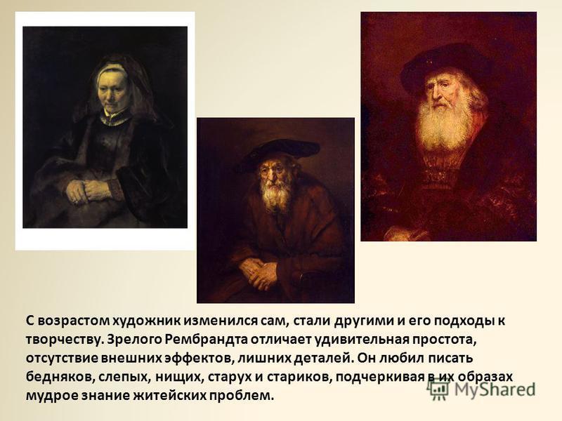 С возрастом художник изменился сам, стали другими и его подходы к творчеству. Зрелого Рембрандта отличает удивительная простота, отсутствие внешних эффектов, лишних деталей. Он любил писать бедняков, слепых, нищих, старух и стариков, подчеркивая в их