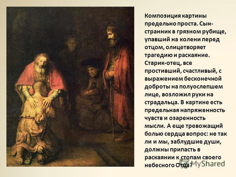 Композиция картины предельно проста. Сын- странник в грязном рубище, упавший на колени перед отцом, олицетворяет трагедию и раскаяние. Старик-отец, все простивший, счастливый, с выражением бесконечной доброты на полуослепшем лице, возложил руки на ст