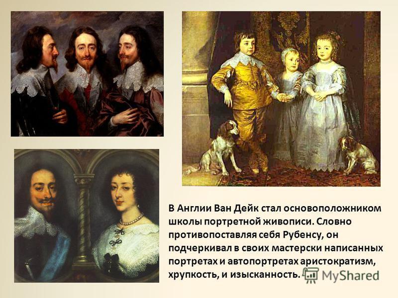 В Англии Ван Дейк стал основоположником школы портретной живописи. Словно противопоставляя себя Рубенсу, он подчеркивал в своих мастерски написанных портретах и автопортретах аристократизм, хрупкость, и изысканность.
