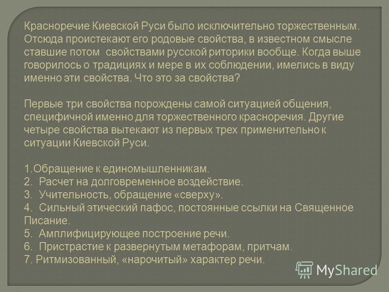 Красноречие Киевской Руси было исключительно торжественным. Отсюда проистекают его родовые свойства, в известном смысле ставшие потом свойствами русской риторики вообще. Когда выше говорилось о традициях и мере в их соблюдении, имелись в виду именно