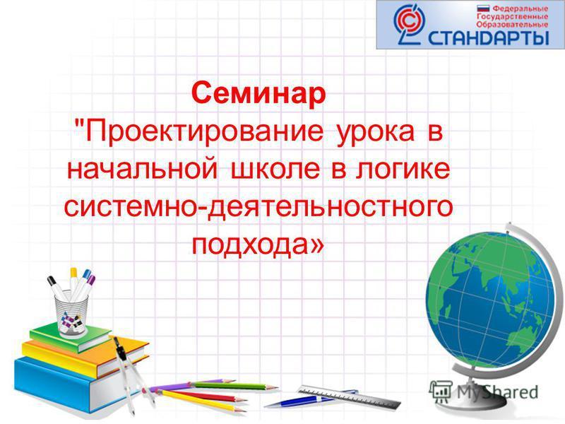 Семинар Проектирование урока в начальной школе в логике системно-деятельностного подхода»
