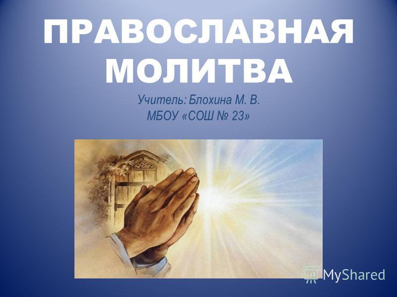 ПРАВОСЛАВНАЯ МОЛИТВА Учитель: Блохина М. В. МБОУ «СОШ 23»