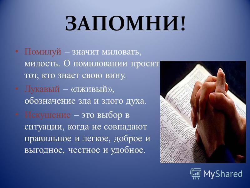 ЗАПОМНИ! Помилуй – значит миловать, милость. О помиловании просит тот, кто знает свою вину. Лукавый – «лживый», обозначение зла и злого духа. Искушение – это выбор в ситуации, когда не совпадают правильное и легкое, доброе и выгодное, честное и удобн