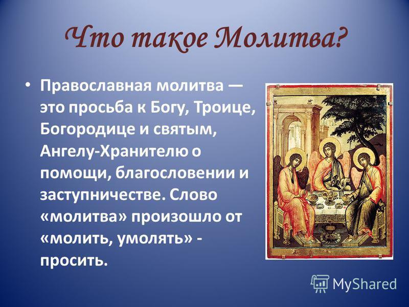 Что такое Молитва? Православная молитва это просьба к Богу, Троице, Богородице и святым, Ангелу-Хранителю о помощи, благословении и заступничестве. Слово «молитва» произошло от «молить, умолять» - просить.
