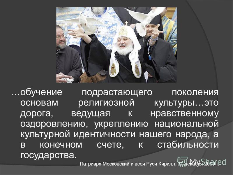 …обучение подрастающего поколения основам религиозной культуры…это дорога, ведущая к нравственному оздоровлению, укреплению национальной культурной идентичности нашего народа, а в конечном счете, к стабильности государства. Патриарх Московский и всея