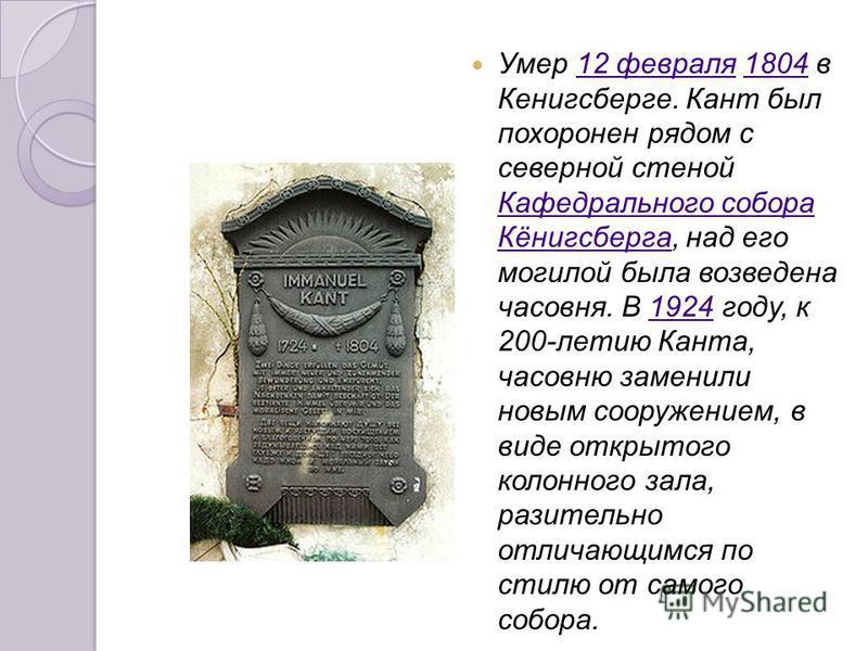 Умер 12 февраля 1804 в Кенигсберге. Кант был похоронен рядом с северной стеной Кафедрального собора Кёнигсберга, над его могилой была возведена часовня. В 1924 году, к 200-летию Канта, часовню заменили новым сооружением, в виде открытого колонного за