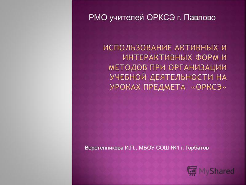 РМО учителей ОРКСЭ г. Павлово Веретенникова И.П., МБОУ СОШ 1 г. Горбатов