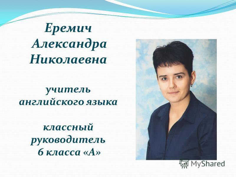 Еремич Александра Николаевна учитель английского языка классный руководитель 6 класса «А»