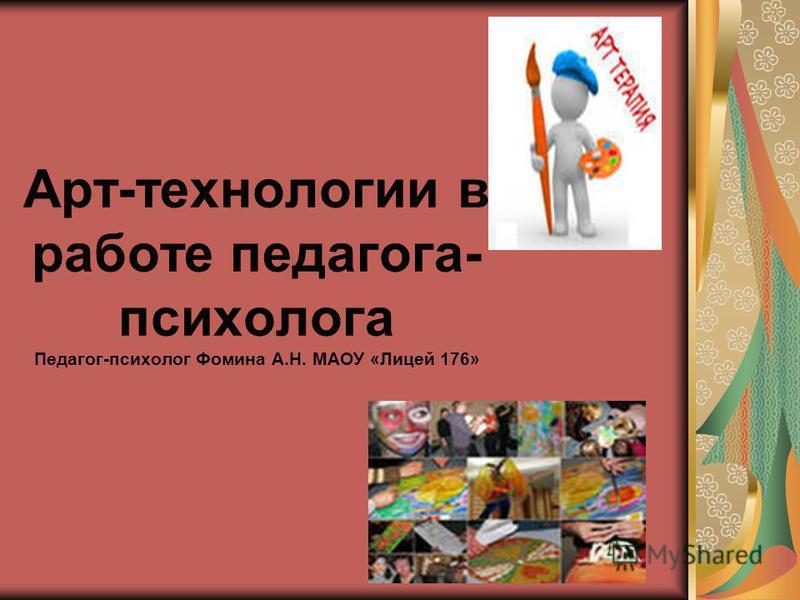 Арт-технологии в работе педагога- психолога Педагог-психолог Фомина А.Н. МАОУ «Лицей 176»
